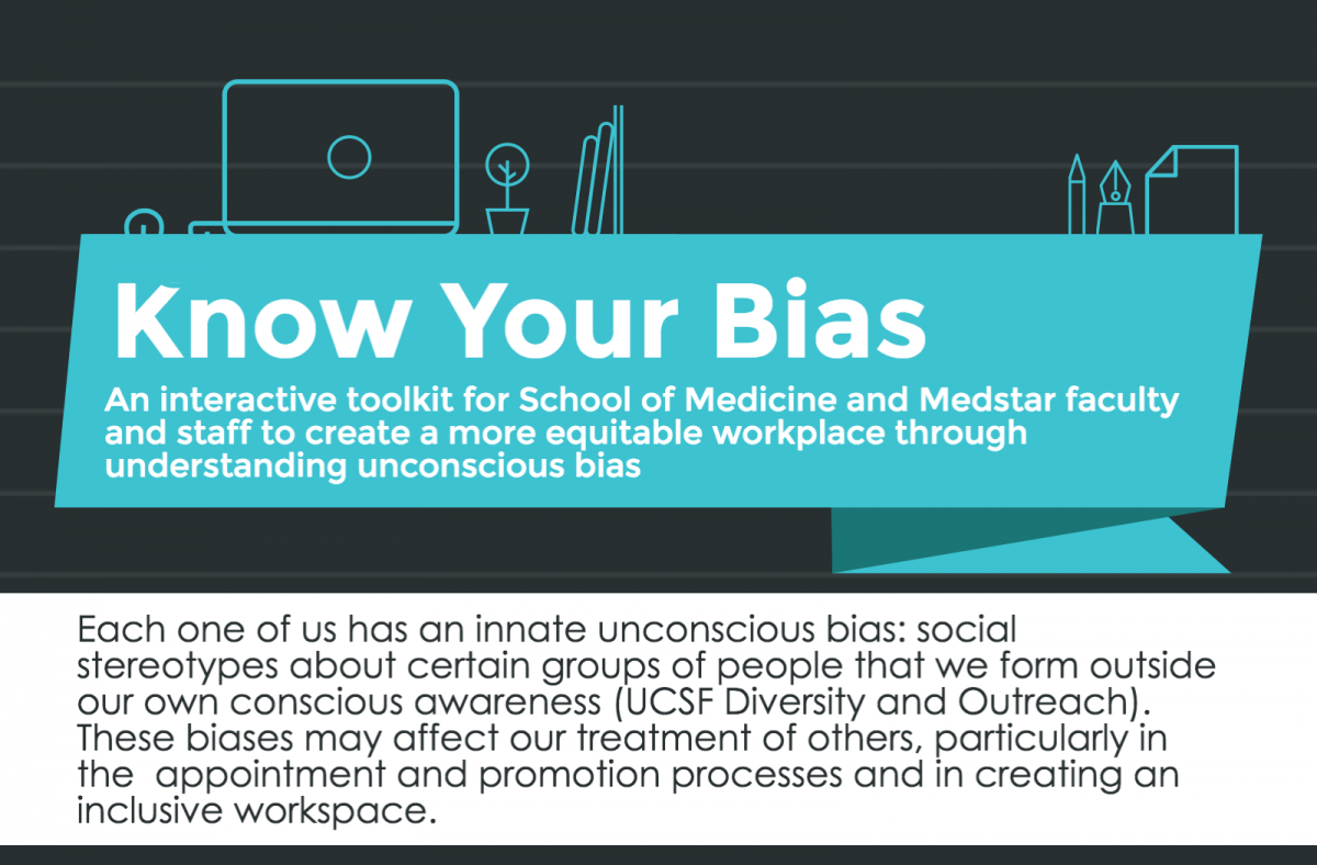 "(Image Title: ""Know Your Bias: An interactive toolkit for School of Medicine and Medstar faculty and staff to create a more equitable workplace through understanding unconscious bias."" Subheading: ""Each one of us has an innate unconscious bias: social stereotypes about certain groups of people that we form outside our own conscious awareness (UCSF Diversity and Outreach). These biases may affect our treatment of others, particularly in the appointment and promotion process and in creating an inclusive workspace)."
