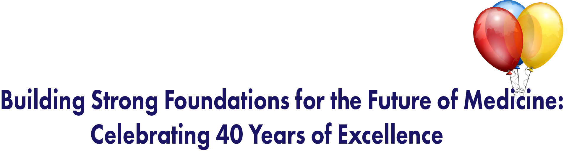 Building Strong Foundations for the Future of Medicine: Celebrating40 Years of Excellence.