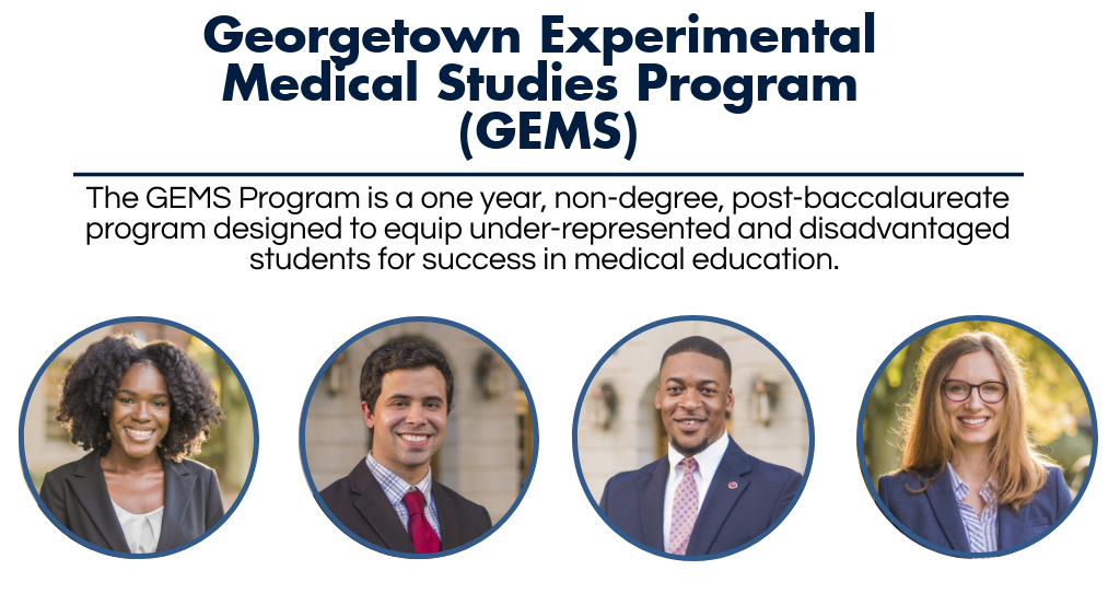 Welcome to the Georgetown Experimental Medical Studies Program Website. The Georgetown Experimental Medical Studies Program is abbreviated as GEMS in reference to the program and its participants. The GEMS Program is a one year, non-degree, post-baccalaureate program designed to equip under-represented and disadvantaged students for success in medical education. Pictured are four GEMS students, representative of the demographic we serve.