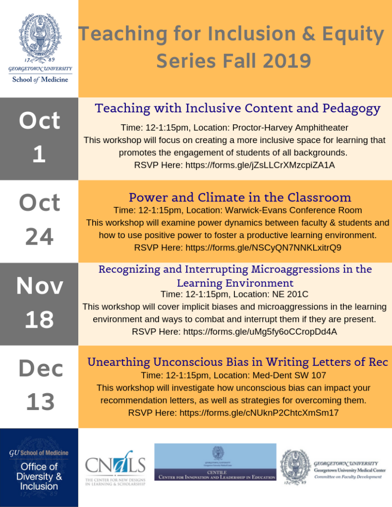 """Flyer titled """"Teaching for Inclusion & Equity Series Fall 2019"""" October 1 - Teaching with Inclusive Content and Pedagogy Time 12 - 1:15 pm, Location: Proctor Harvey Amphitheater. This workshop focuses on creating a more inclusive space for learning that promotes the engagement of students of all backgrounds. October 24 - Power and Climate in the Classroom  Time: 12-1:15pm, Location: Warwick-Evans Conference Room. This workshop will examine power dynamics between faculty & students and how to use positive power to foster a productive learning environment. November 18 - Recognizing and Interrupting Microaggressions in the Learning Environment Time: 12-1:15pm, Location: NE 201C. This workshop will cover implicit biases and microaggressions in the learning environment and ways to combat and interrupt them if they are present. December 13 - Unearthing Unconscious Bias in Writing Letters of Recommendation Time: 12-1:15pm, Location: Med-Dent SW 107. This workshop will investigate how unconscious bias can impact your recommendation letters, as well as strategies for overcoming them."""
