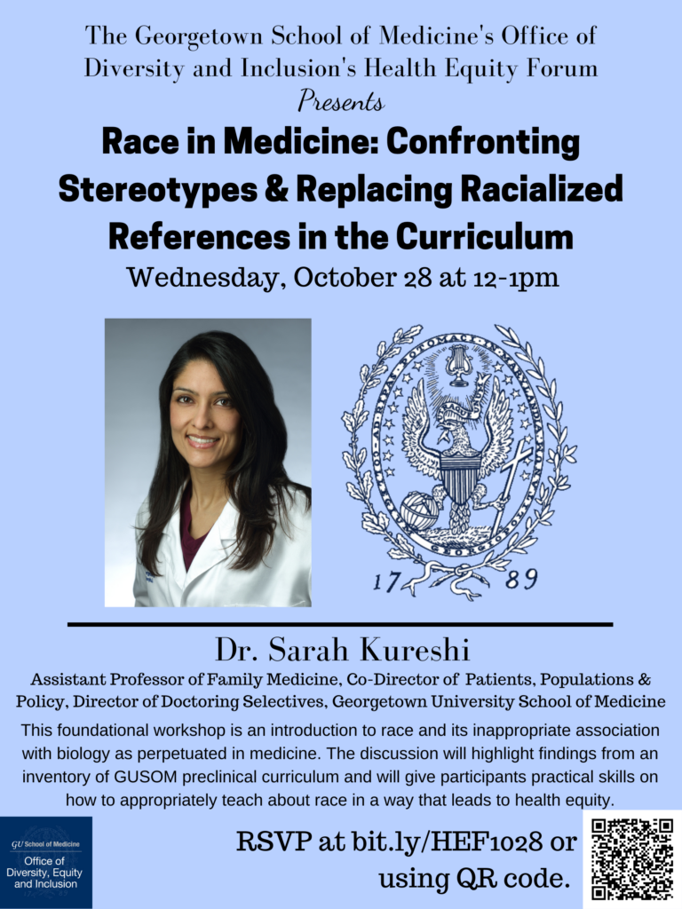 Race in Medicine: Confronting Stereotypes & Replacing Racialized References in the Curriculum Wednesday, October 28 12:00 - 1:00 p.m. Foundational workshop featuring Sarah Kureshi MD, MPH, GUSOM assistant professor of family medicine, introduces race and its inappropriate association with biology as perpetuated in curriculum. The discussion highlights include racialized medicine and findings from the Faculty Survey on Race in Medical Education. Part of the Teaching for Inclusion and Equity (TIE) summer/fall 2020 series. RSVP at bit.ly/HEF1028 or using QR code
